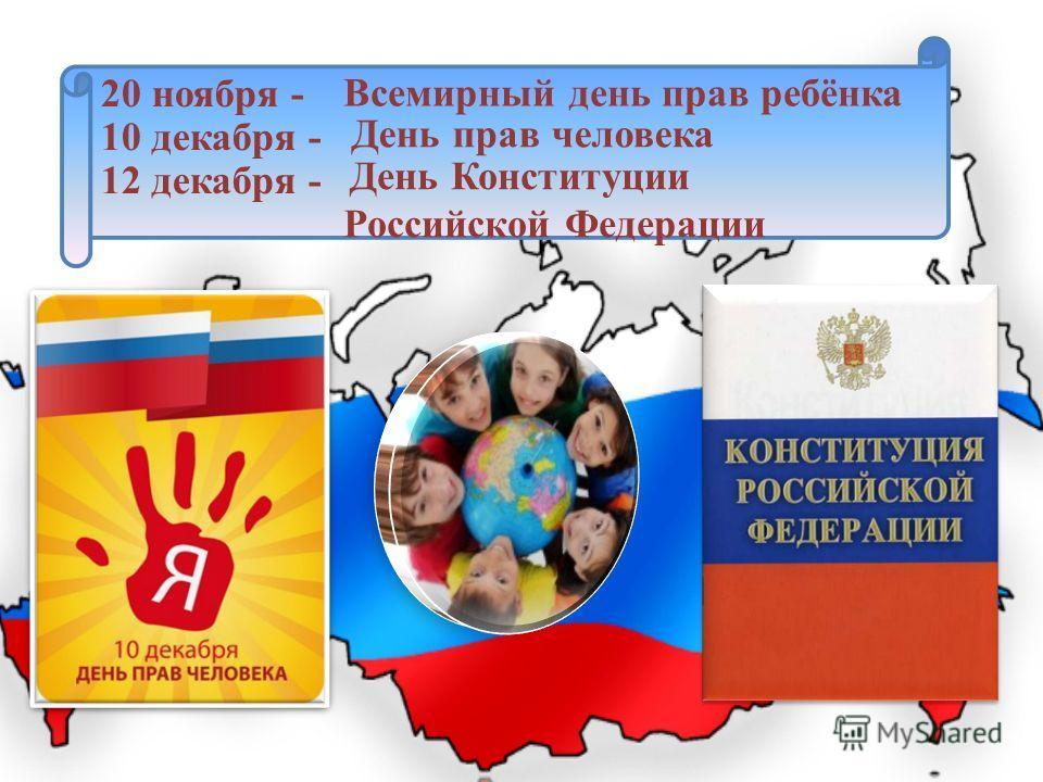 20 ноября - 10 декабря - 12 декабря - Всемирный день прав ребёнка День прав человека День Конституции Российской Федерации