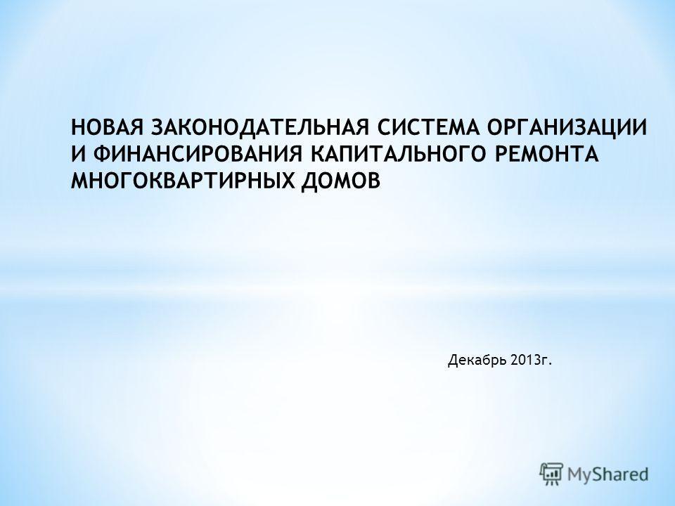 НОВАЯ ЗАКОНОДАТЕЛЬНАЯ СИСТЕМА ОРГАНИЗАЦИИ И ФИНАНСИРОВАНИЯ КАПИТАЛЬНОГО РЕМОНТА МНОГОКВАРТИРНЫХ ДОМОВ Декабрь 2013г.