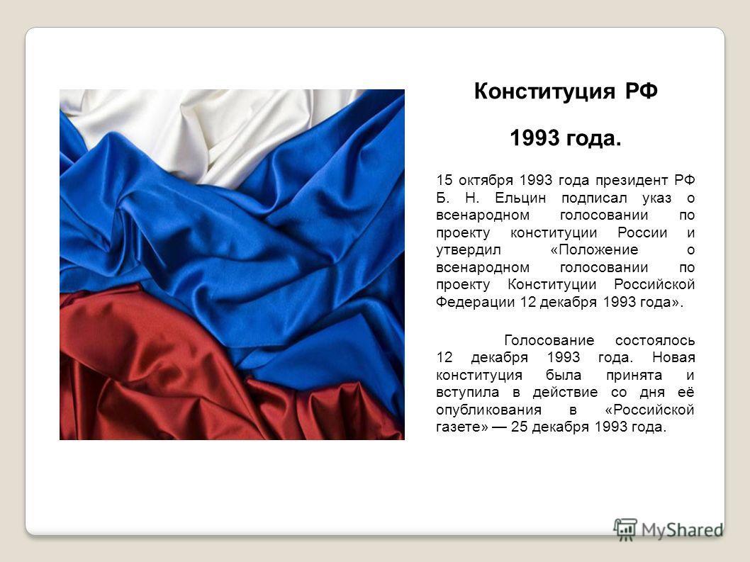 Конституция РФ 1993 года. 15 октября 1993 года президент РФ Б. Н. Ельцин подписал указ о всенародном голосовании по проекту конституции России и утвердил «Положение о всенародном голосовании по проекту Конституции Российской Федерации 12 декабря 1993