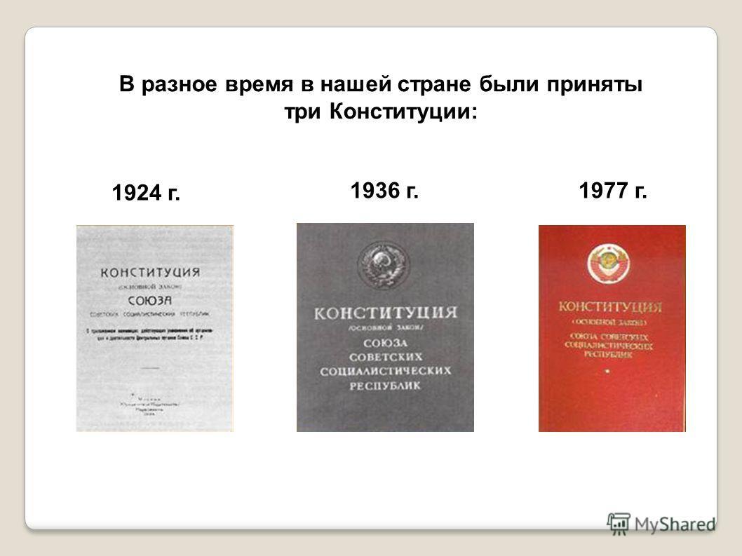 В разное время в нашей стране были приняты три Конституции: 1924 г. 1936 г.1977 г.