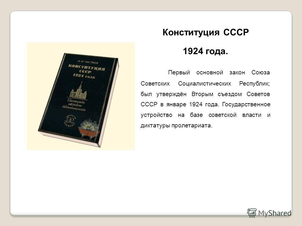 Конституция СССР 1924 года. Первый основной закон Союза Советских Социалистических Республик; был утверждён Вторым съездом Советов СССР в январе 1924 года. Государственное устройство на базе советской власти и диктатуры пролетариата.