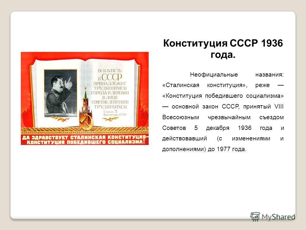 Конституция СССР 1936 года. Неофициальные названия: «Сталинская конституция», реже «Конституция победившего социализма» основной закон СССР, принятый VIII Всесоюзным чрезвычайным съездом Советов 5 декабря 1936 года и действовавший (с изменениями и до