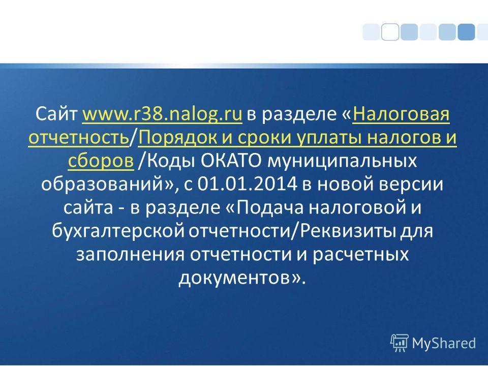 Сайт www.r38.nalog.ru в разделе «Налоговая отчетность/Порядок и сроки уплаты налогов и сборов /Коды ОКАТО муниципальных образований», с 01.01.2014 в новой версии сайта - в разделе «Подача налоговой и бухгалтерской отчетности/Реквизиты для заполнения