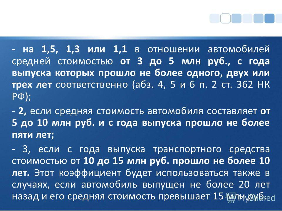 - на 1,5, 1,3 или 1,1 в отношении автомобилей средней стоимостью от 3 до 5 млн руб., с года выпуска которых прошло не более одного, двух или трех лет соответственно (абз. 4, 5 и 6 п. 2 ст. 362 НК РФ); - 2, если средняя стоимость автомобиля составляет