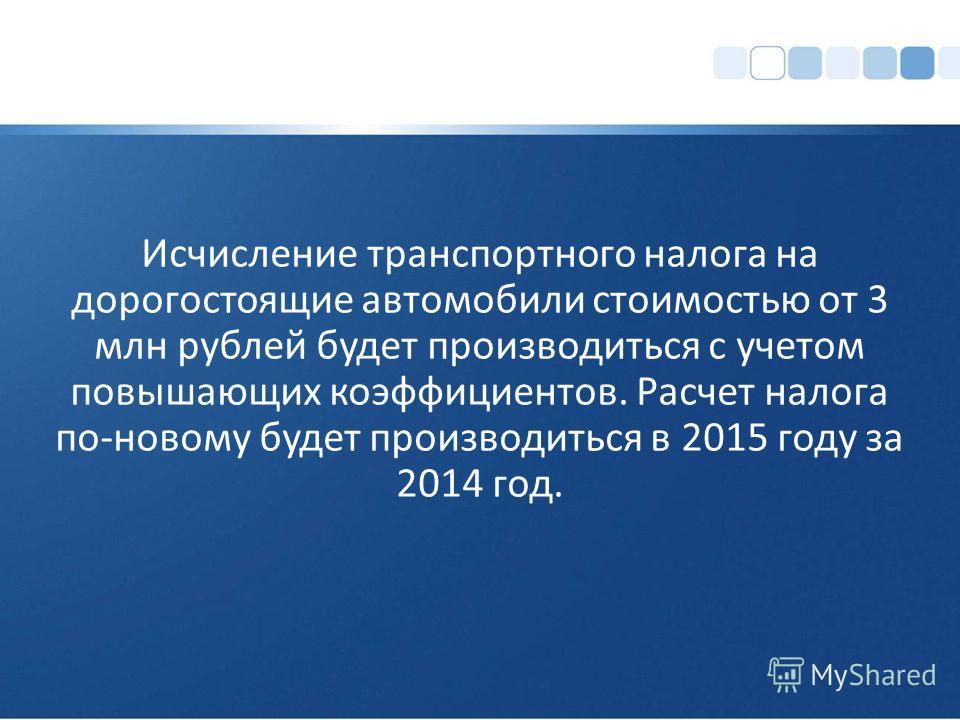Исчисление транспортного налога на дорогостоящие автомобили стоимостью от 3 млн рублей будет производиться с учетом повышающих коэффициентов. Расчет налога по-новому будет производиться в 2015 году за 2014 год.