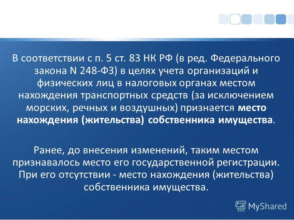 В соответствии с п. 5 ст. 83 НК РФ (в ред. Федерального закона N 248-ФЗ) в целях учета организаций и физических лиц в налоговых органах местом нахождения транспортных средств (за исключением морских, речных и воздушных) признается место нахождения (ж
