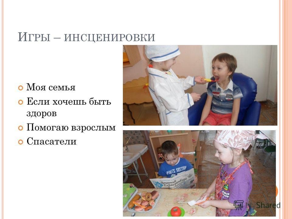 И ГРЫ – ИНСЦЕНИРОВКИ Моя семья Если хочешь быть здоров Помогаю взрослым Спасатели