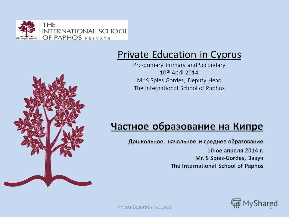Private Education in Cyprus1 Private Education in Cyprus Pre-primary Primary and Secondary 10 th April 2014 Mr S Spies-Gordes, Deputy Head The International School of Paphos