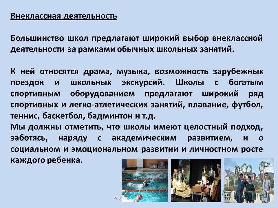 Private Education in Cyprus12 Внеклассная деятельность Большинство школ предлагают широкий выбор внеклассной деятельности за рамками обычных школьных занятий. К ней относятся драма, музыка, возможность зарубежных поездок и школьных экскурсий. Школы с
