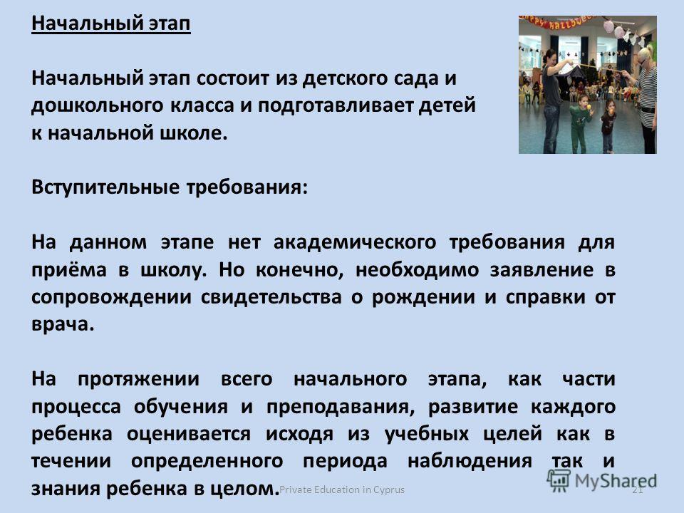 Private Education in Cyprus21 Начальный этап Начальный этап состоит из детского сада и дошкольного класса и подготавливает детей к начальной школе. Вступительные требования: На данном этапе нет академического требования для приёма в школу. Но конечно