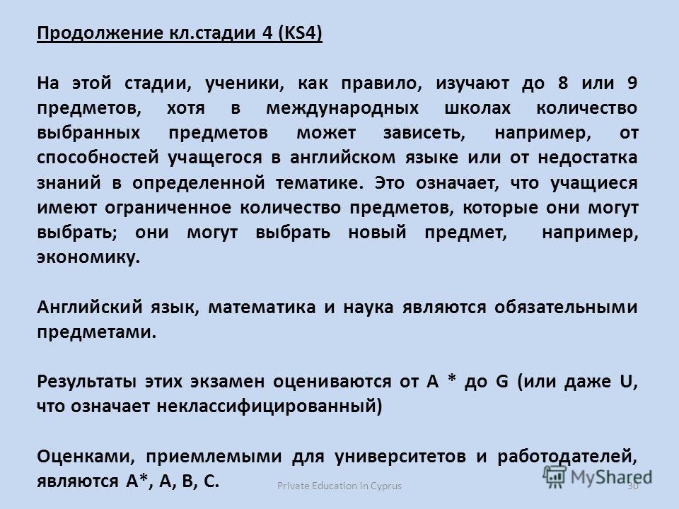 Private Education in Cyprus30 Продолжение кл.стадии 4 (KS4) На этой стадии, ученики, как правило, изучают до 8 или 9 предметов, хотя в международных школах количество выбранных предметов может зависеть, например, от способностей учащегося в английско