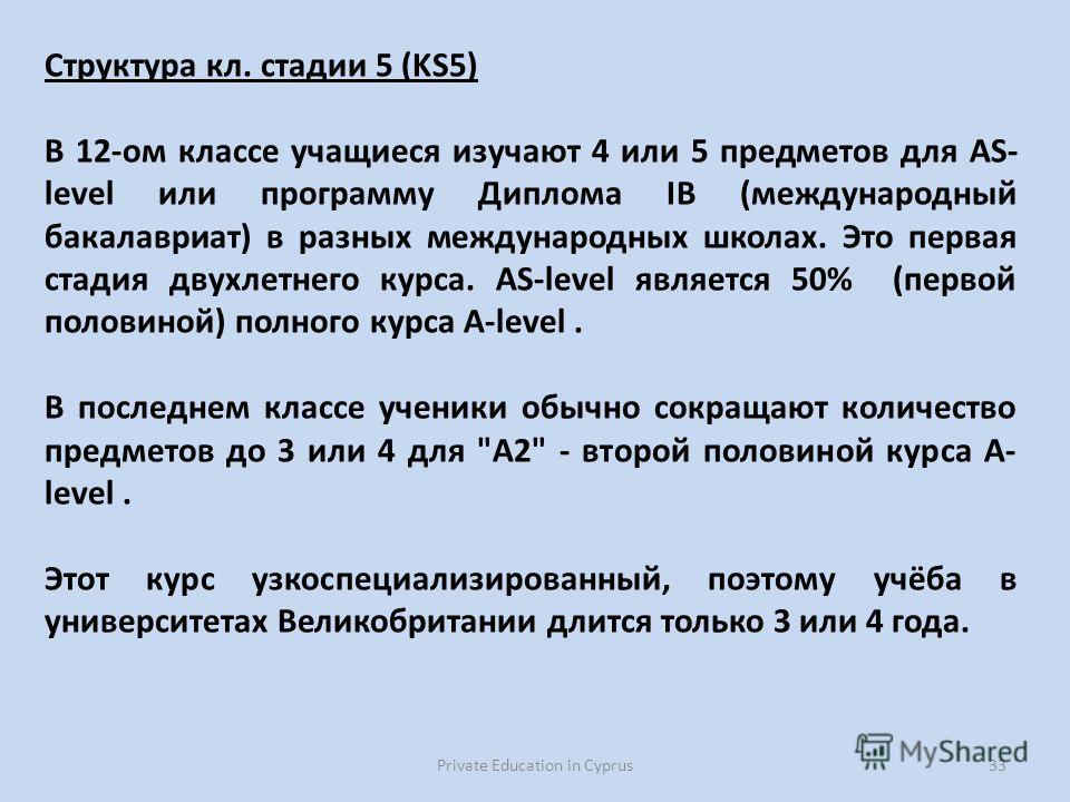 Private Education in Cyprus33 Структура кл. стадии 5 (KS5) В 12-ом классе учащиеся изучают 4 или 5 предметов для AS- level или программу Диплома IB (международный бакалавриат) в разных международных школах. Это первая стадия двухлетнего курса. AS-lev
