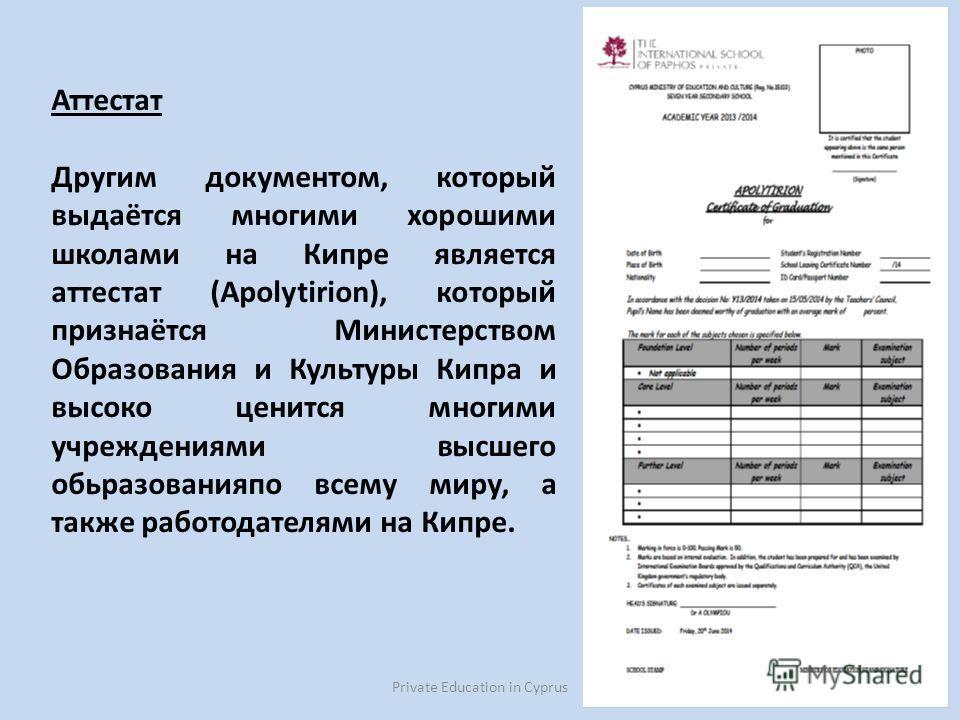 Private Education in Cyprus35 Аттестат Другим документом, который выдаётся многими хорошими школами на Кипре является аттестат (Apolytirion), который признаётся Министерством Образования и Культуры Кипра и высоко ценится многими учреждениями высшего