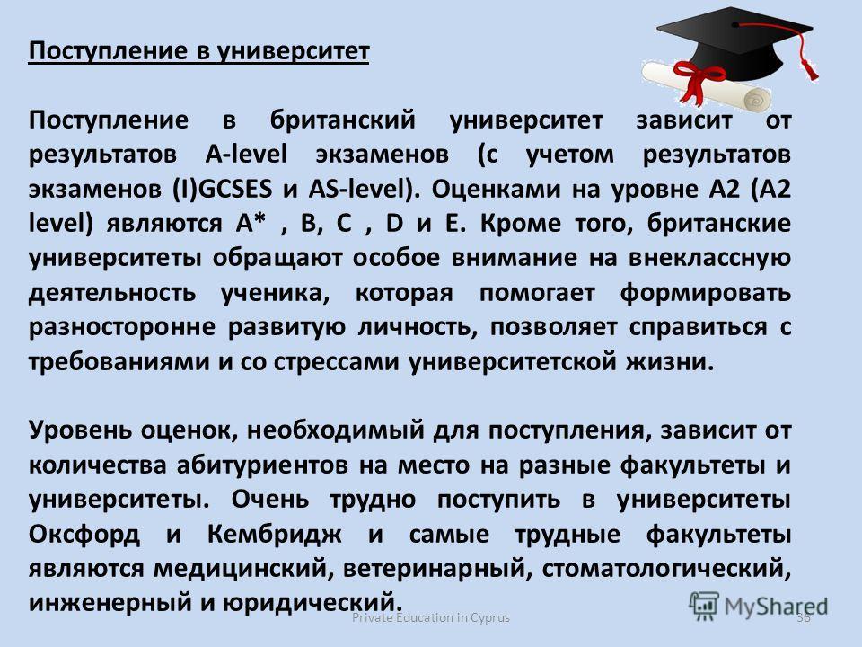 Private Education in Cyprus36 Поступление в университет Поступление в британский университет зависит от результатов A-level экзаменов (с учетом результатов экзаменов (I)GCSES и AS-level). Оценками на уровне А2 (A2 level) являются А*, B, C, D и E. Кро