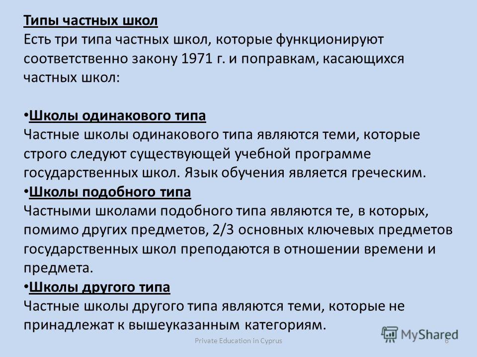 Private Education in Cyprus6 Типы частных школ Есть три типа частных школ, которые функционируют соответственно закону 1971 г. и поправкам, касающихся частных школ: Школы одинакового типа Частные школы одинакового типа являются теми, которые строго с