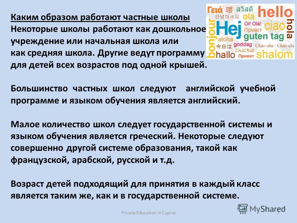 Private Education in Cyprus7 Каким образом работают частные школы Некоторые школы работают как дошкольное учреждение или начальная школа или как средняя школа. Другие ведут программу для детей всех возрастов под одной крышей. Большинство частных школ