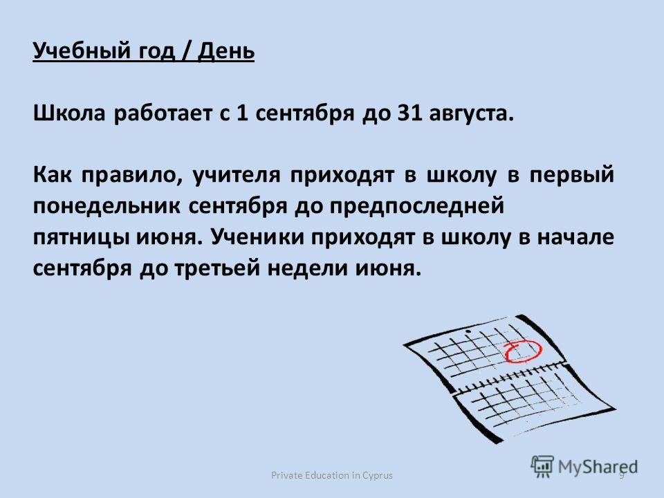 Private Education in Cyprus9 Учебный год / День Школа работает с 1 сентября до 31 августа. Как правило, учителя приходят в школу в первый понедельник сентября до предпоследней пятницы июня. Ученики приходят в школу в начале сентября до третьей недели