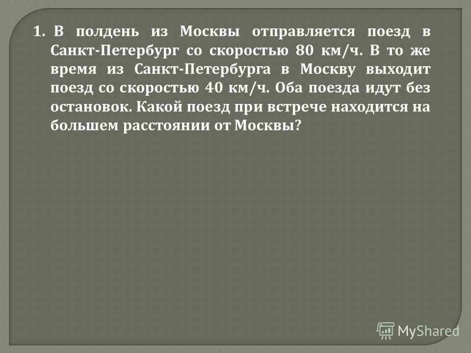 1. В полдень из Москвы отправляется поезд в Санкт - Петербург со скоростью 80 км / ч. В то же время из Санкт - Петербурга в Москву выходит поезд со скоростью 40 км / ч. Оба поезда идут без остановок. Какой поезд при встрече находится на большем расст