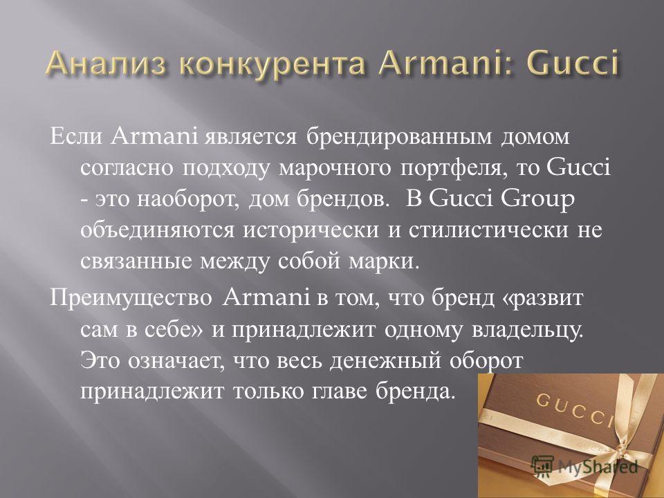 Если Armani является брендированным домом согласно подходу марочного портфеля, то Gucci - это наоборот, дом брендов. В Gucci Group объединяются исторически и стилистически не связанные между собой марки. Преимущество Armani в том, что бренд « развит