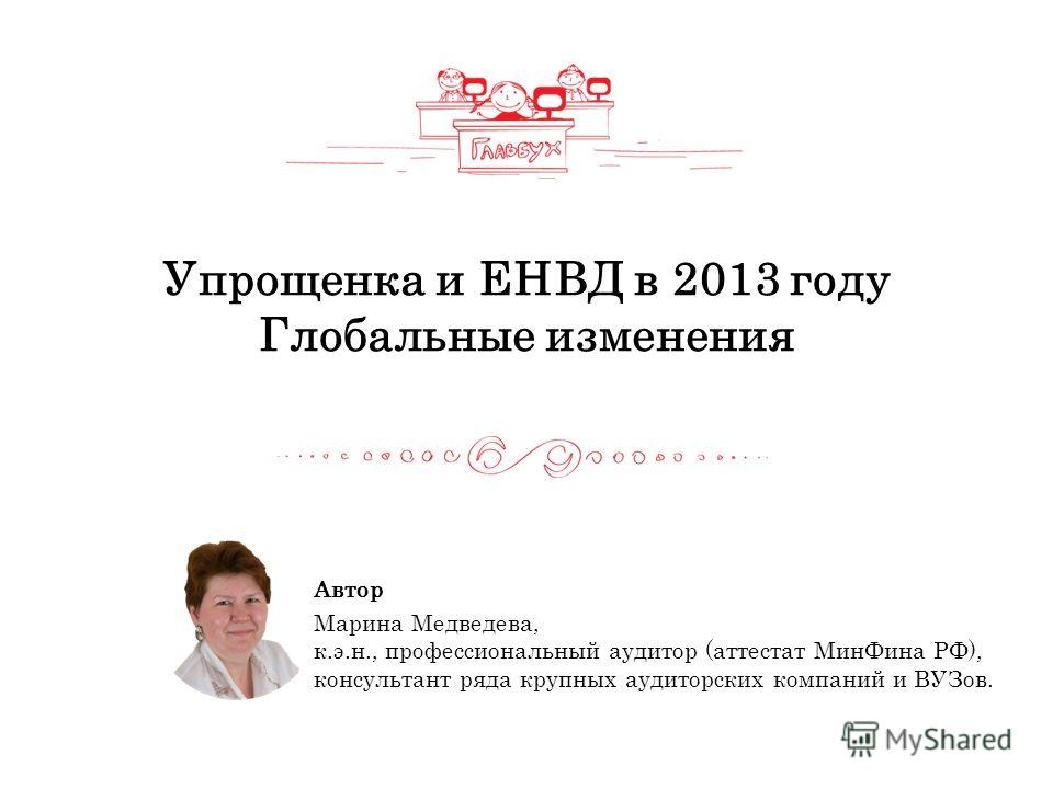 Упрощенка и ЕНВД в 2013 году Глобальные изменения Автор Марина Медведева, к.э.н., профессиональный аудитор (аттестат МинФина РФ), консультант ряда крупных аудиторских компаний и ВУЗов.