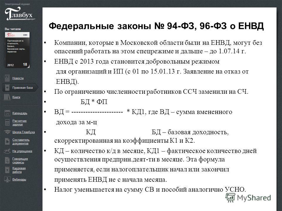 Федеральные законы 94-ФЗ, 96-ФЗ о ЕНВД Компании, которые в Московской области были на ЕНВД, могут без опасений работать на этом спецрежиме и дальше – до 1.07.14 г. ЕНВД с 2013 года становится добровольным режимом для организаций и ИП (с 01 по 15.01.1