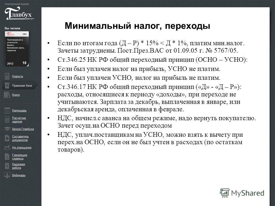 Минимальный налог, переходы Если по итогам года (Д – Р) * 15% < Д * 1%, платим мин.налог. Зачеты затруднены. Пост.През.ВАС от 01.09.05 г. 5767/05. Ст.346.25 НК РФ общий переходный принцип (ОСНО – УСНО): Если был уплачен налог на прибыль, УСНО не плат