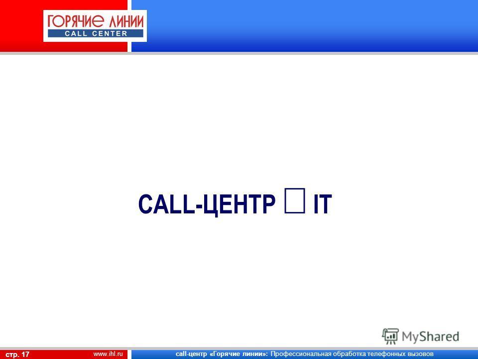 call-центр «Горячие линии»: Профессиональная обработка телефонных вызовов стр. 17 www.ihl.ru CALL-ЦЕНТР IT