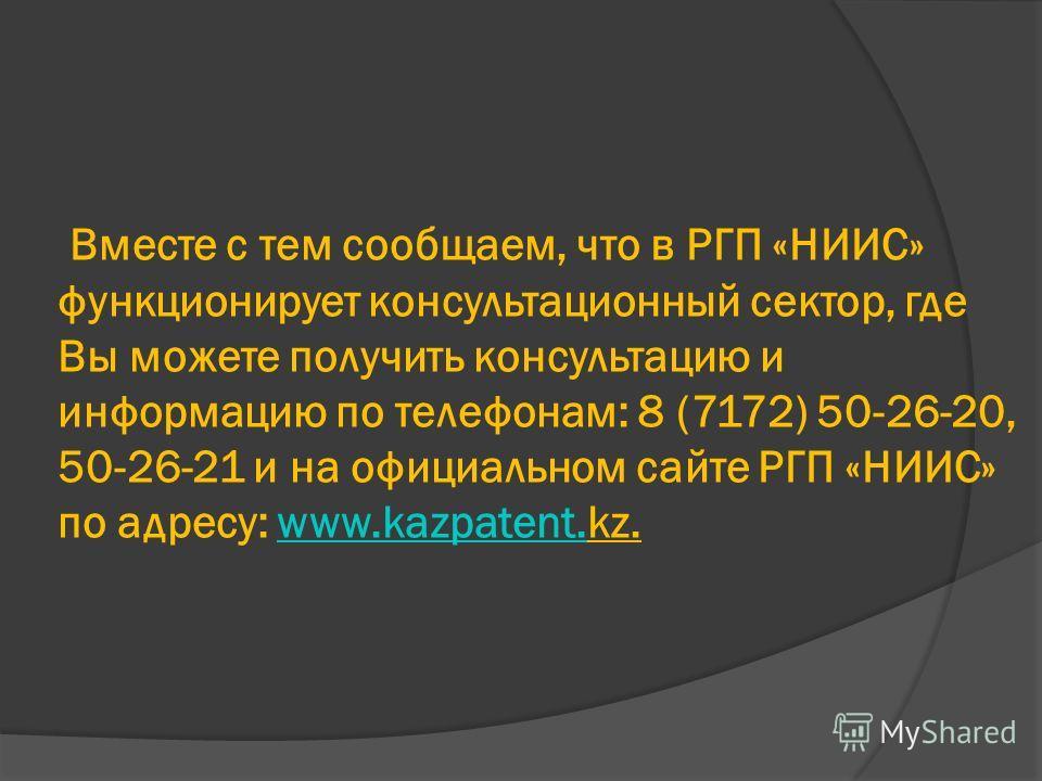 Вместе с тем сообщаем, что в РГП «НИИС» функционирует консультационный сектор, где Вы можете получить консультацию и информацию по телефонам: 8 (7172) 50-26-20, 50-26-21 и на официальном сайте РГП «НИИС» по адресу: www.kazpatent.kz.www.kazpatent.