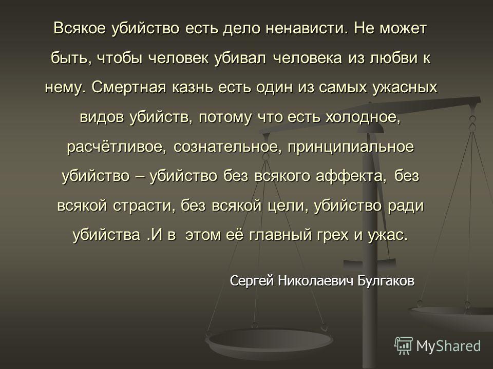 Сергей Николаевич Булгаков Всякое убийство есть дело ненависти. Не может быть, чтобы человек убивал человека из любви к нему. Смертная казнь есть один из самых ужасных видов убийств, потому что есть холодное, расчётливое, сознательное, принципиальное