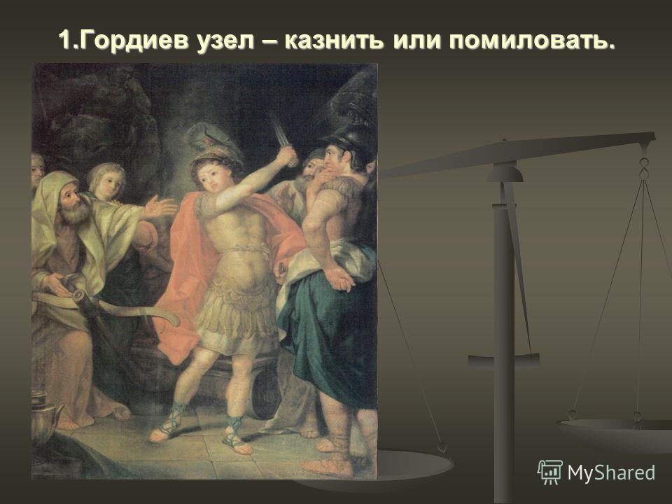 1.Гордиев узел – казнить или помиловать.