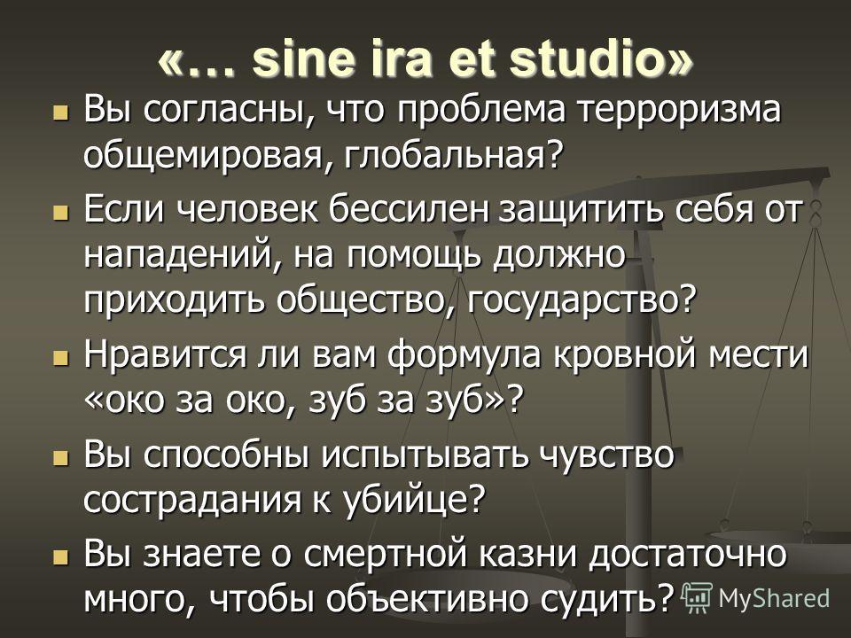 «… sine ira et studio» Вы согласны, что проблема терроризма общемировая, глобальная? Вы согласны, что проблема терроризма общемировая, глобальная? Если человек бессилен защитить себя от нападений, на помощь должно приходить общество, государство? Есл