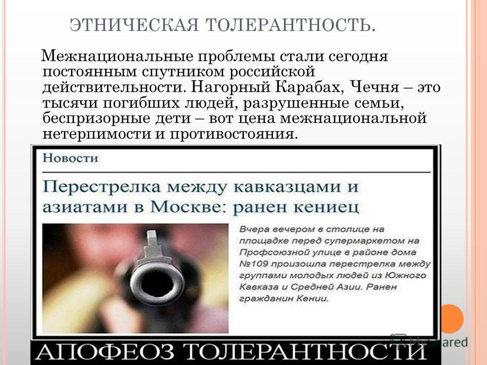 ЭТНИЧЕСКАЯ ТОЛЕРАНТНОСТЬ. Межнациональные проблемы стали сегодня постоянным спутником российской действительности. Нагорный Карабах, Чечня – это тысячи погибших людей, разрушенные семьи, беспризорные дети – вот цена межнациональной нетерпимости и про