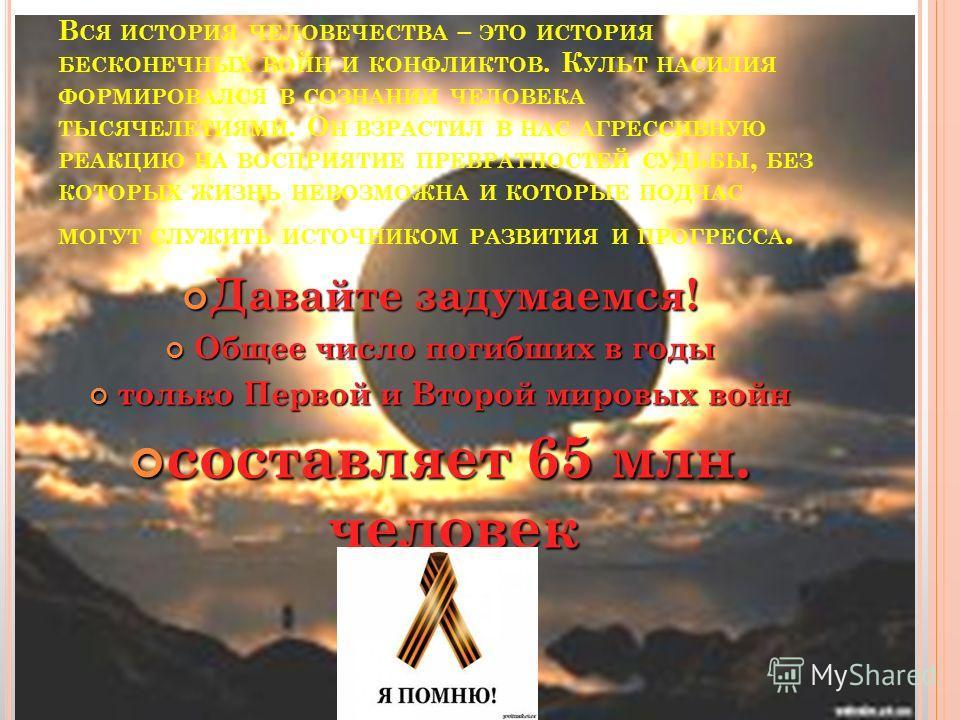 В СЯ ИСТОРИЯ ЧЕЛОВЕЧЕСТВА – ЭТО ИСТОРИЯ БЕСКОНЕЧНЫХ ВОЙН И КОНФЛИКТОВ. К УЛЬТ НАСИЛИЯ ФОРМИРОВАЛСЯ В СОЗНАНИИ ЧЕЛОВЕКА ТЫСЯЧЕЛЕТИЯМИ. О Н ВЗРАСТИЛ В НАС АГРЕССИВНУЮ РЕАКЦИЮ НА ВОСПРИЯТИЕ ПРЕВРАТНОСТЕЙ СУДЬБЫ, БЕЗ КОТОРЫХ ЖИЗНЬ НЕВОЗМОЖНА И КОТОРЫЕ ПО