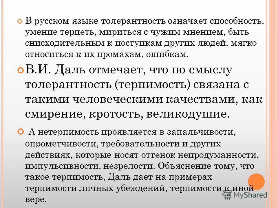 В русском языке толерантность означает способность, умение терпеть, мириться с чужим мнением, быть снисходительным к поступкам других людей, мягко относиться к их промахам, ошибкам. В.И. Даль отмечает, что по смыслу толерантность (терпимость) связана
