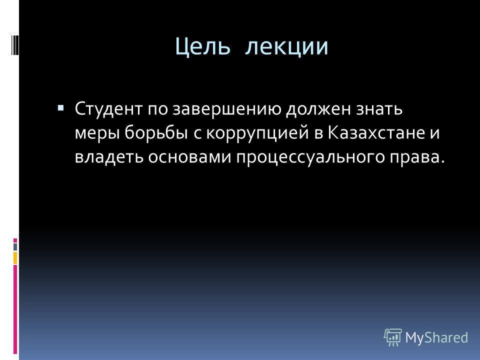 Цель лекции Студент по завершению должен знать меры борьбы с коррупцией в Казахстане и владеть основами процессуального права.