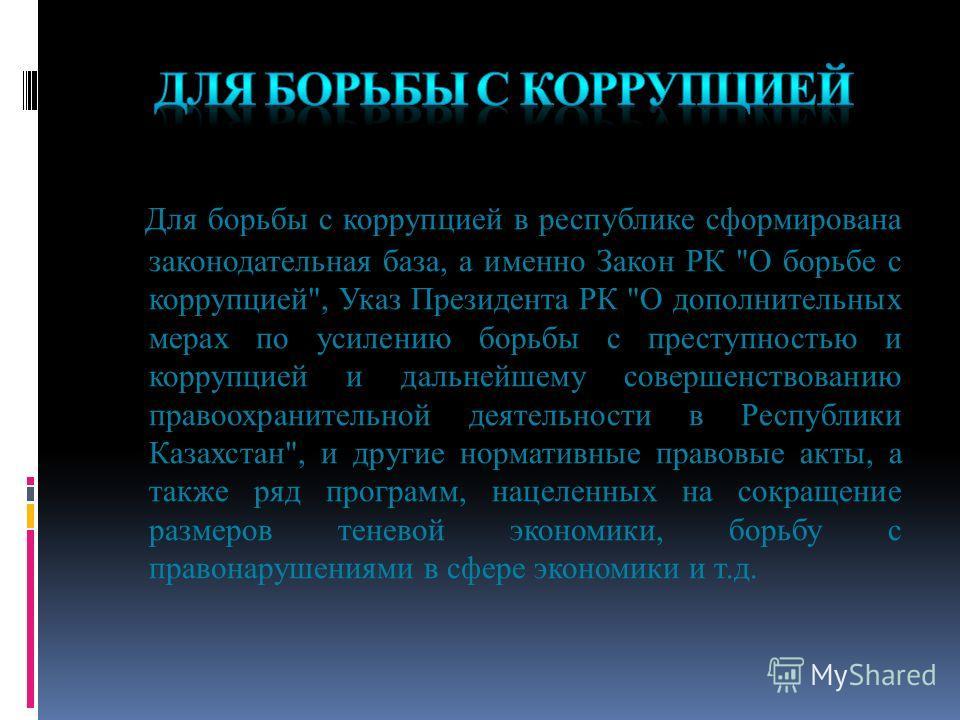 Для борьбы с коррупцией в республике сформирована законодательная база, а именно Закон РК