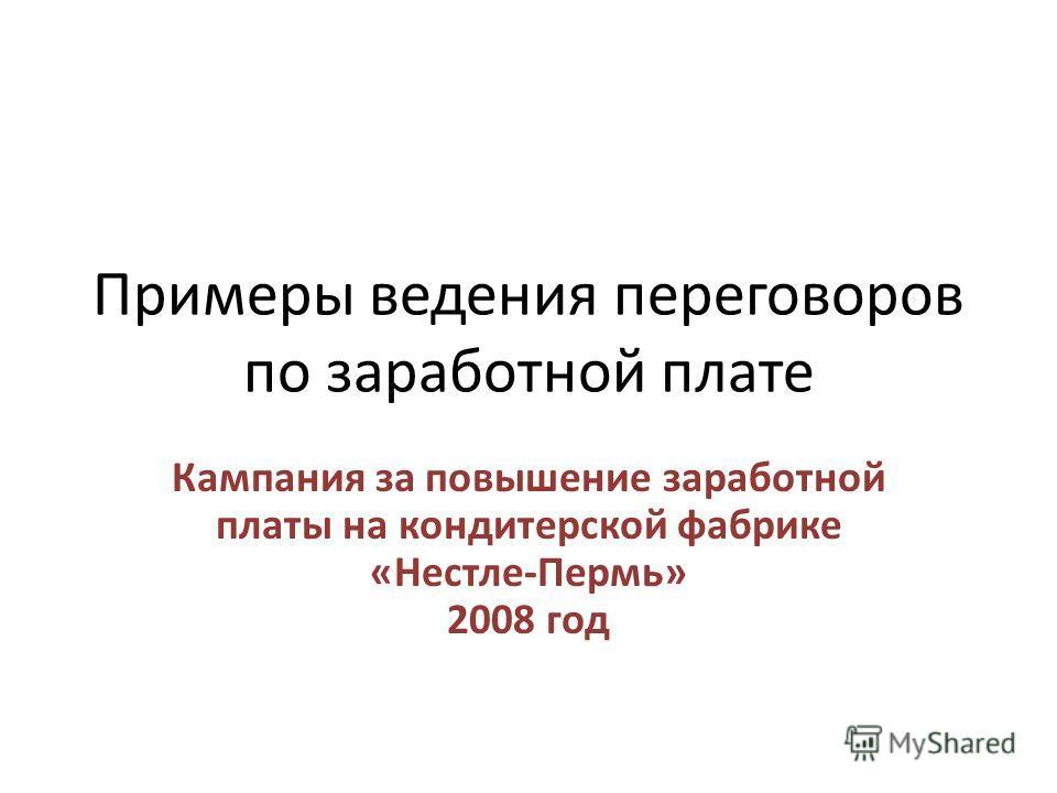 Примеры ведения переговоров по заработной плате Кампания за повышение заработной платы на кондитерской фабрике «Нестле-Пермь» 2008 год