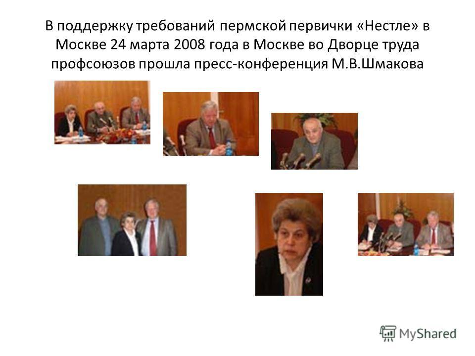 В поддержку требований пермской первички «Нестле» в Москве 24 марта 2008 года в Москве во Дворце труда профсоюзов прошла пресс-конференция М.В.Шмакова