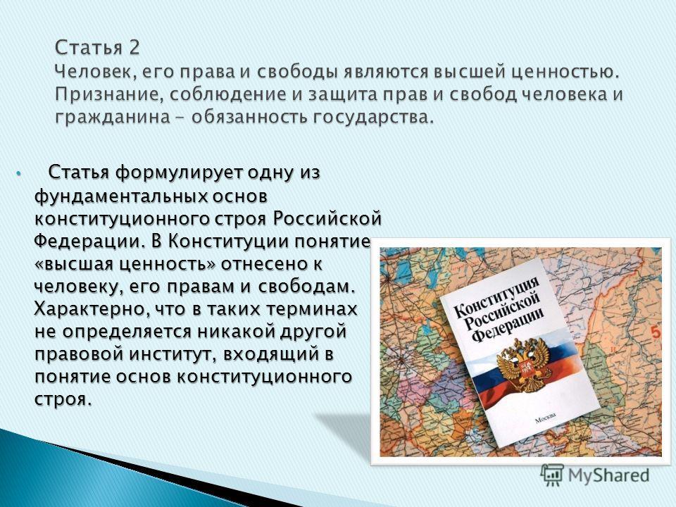 Статья формулирует одну из фундаментальных основ конституционного строя Российской Федерации. В Конституции понятие «высшая ценность» отнесено к человеку, его правам и свободам. Характерно, что в таких терминах не определяется никакой другой правовой