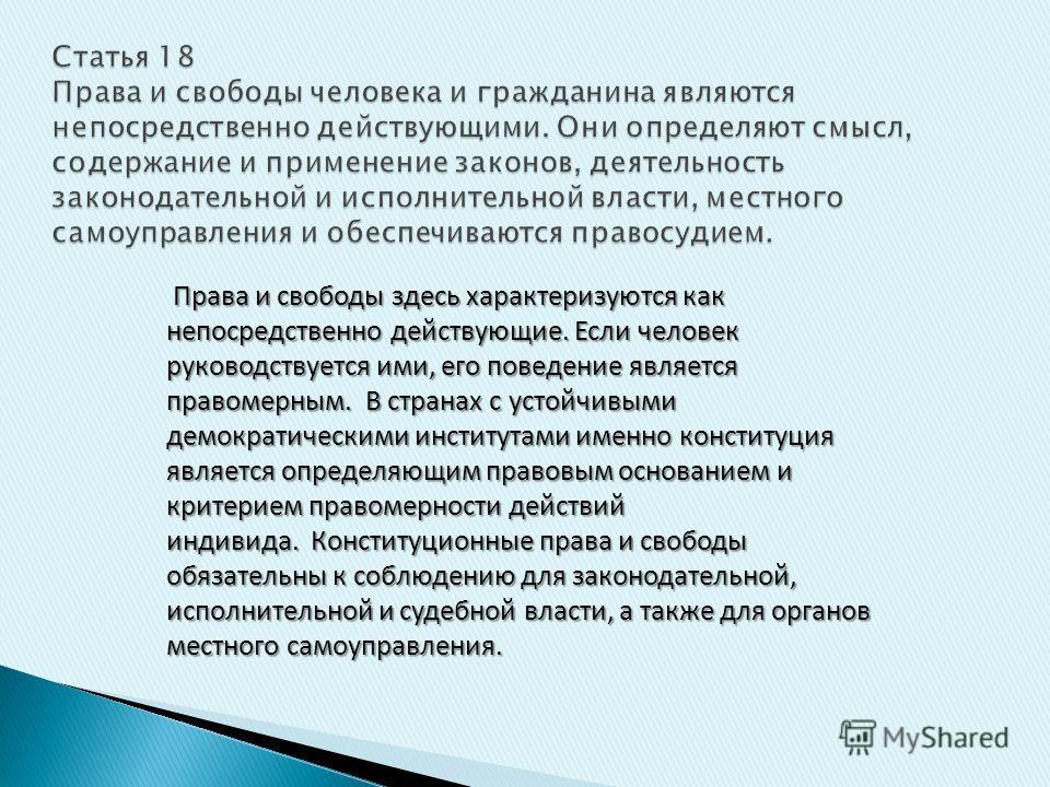 Статья 18 Права и свободы человека и гражданина являются непосредственно действующими. Они определяют смысл, содержание и применение законов, деятельность законодательной и исполнительной власти, местного самоуправления и обеспечиваются правосудием.
