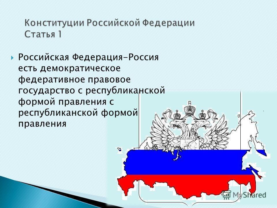 Российская Федерация-Россия есть демократическое федеративное правовое государство с республиканской формой правления с республиканской формой правления