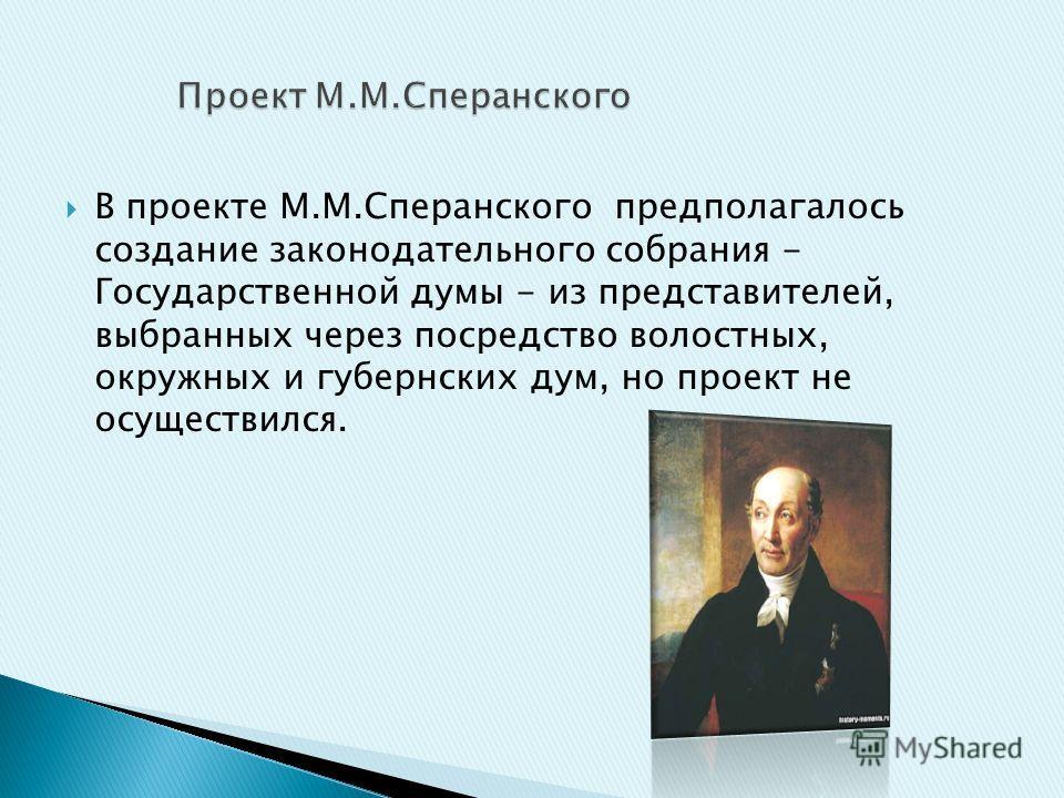 В проекте М.М.Сперанского предполагалось создание законодательного собрания - Государственной думы - из представителей, выбранных через посредство волостных, окружных и губернских дум, но проект не осуществился.