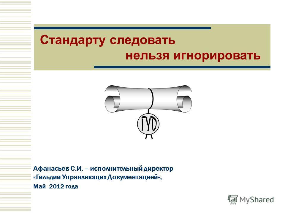 Афанасьев С.И. – исполнительный директор «Гильдии Управляющих Документацией», Май 2012 года Стандарту следовать нельзя игнорировать