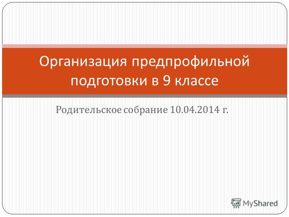 Родительское собрание 10.04.2014 г. Организация предпрофильной подготовки в 9 классе