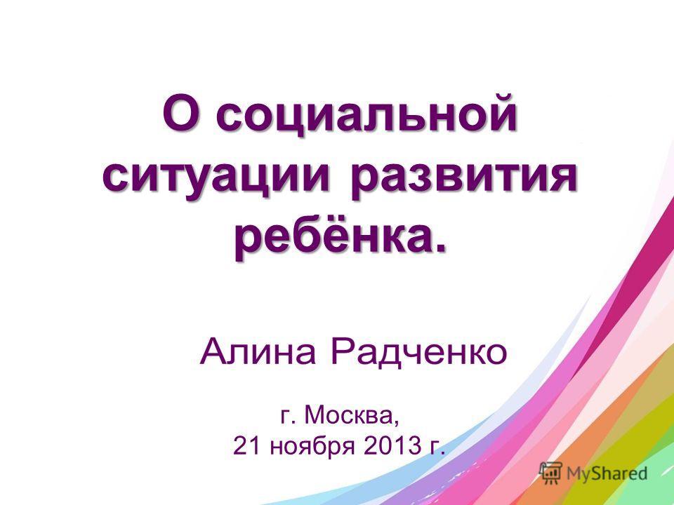 О социальной ситуации развития ребёнка. О социальной ситуации развития ребёнка. г. Москва, 21 ноября 2013 г.