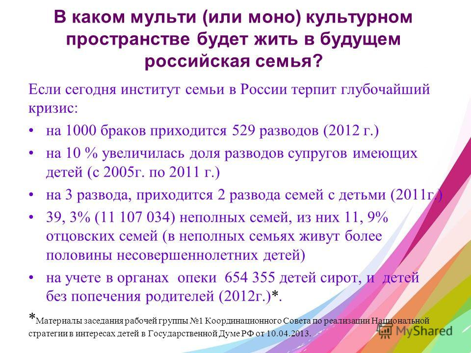 В каком мульти (или моно) культурном пространстве будет жить в будущем российская семья? Если сегодня институт семьи в России терпит глубочайший кризис: на 1000 браков приходится 529 разводов (2012 г.) на 10 % увеличилась доля разводов супругов имеющ