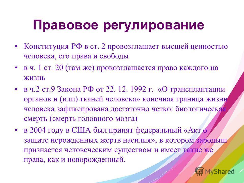 Правовое регулирование Конституция РФ в ст. 2 провозглашает высшей ценностью человека, его права и свободы в ч. 1 ст. 20 (там же) провозглашается право каждого на жизнь в ч.2 ст.9 Закона РФ от 22. 12. 1992 г. «О трансплантации органов и (или) тканей
