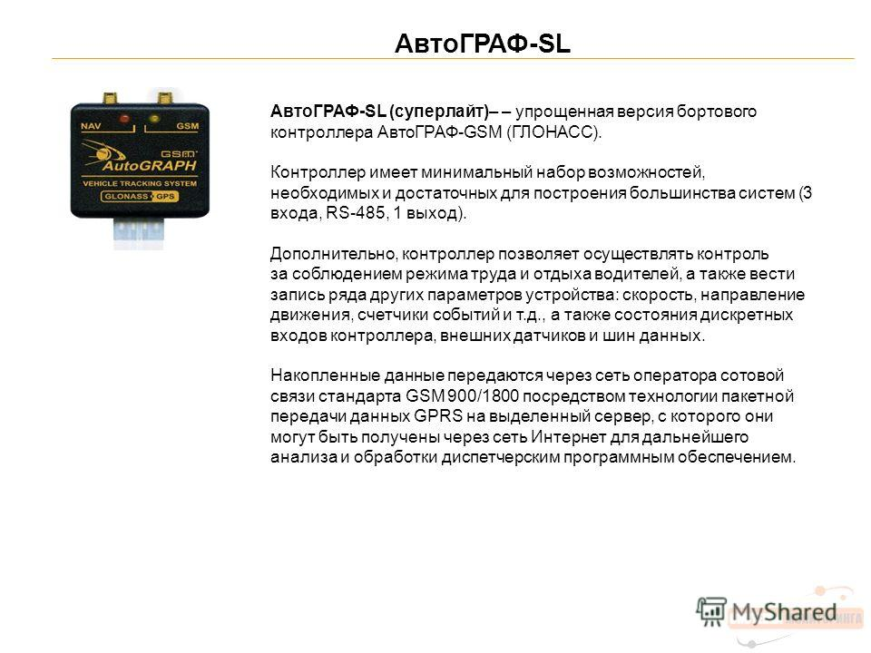 АвтоГРАФ-SL АвтоГРАФ-SL (суперлайт)– – упрощенная версия бортового контроллера АвтоГРАФ-GSM (ГЛОНАСС). Контроллер имеет минимальный набор возможностей, необходимых и достаточных для построения большинства систем (3 входа, RS-485, 1 выход). Дополнител