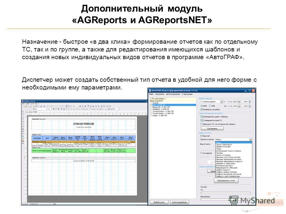 Дополнительный модуль «AGReports и AGReportsNET» Назначение - быстрое «в два клика» формирование отчетов как по отдельному ТС, так и по группе, а также для редактирования имеющихся шаблонов и создания новых индивидуальных видов отчетов в программе «А