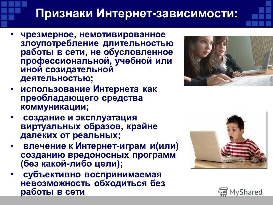 Признаки Интернет-зависимости: чрезмерное, немотивированное злоупотребление длительностью работы в сети, не обусловленное профессиональной, учебной или иной созидательной деятельностью; использование Интернета как преобладающего средства коммуникации